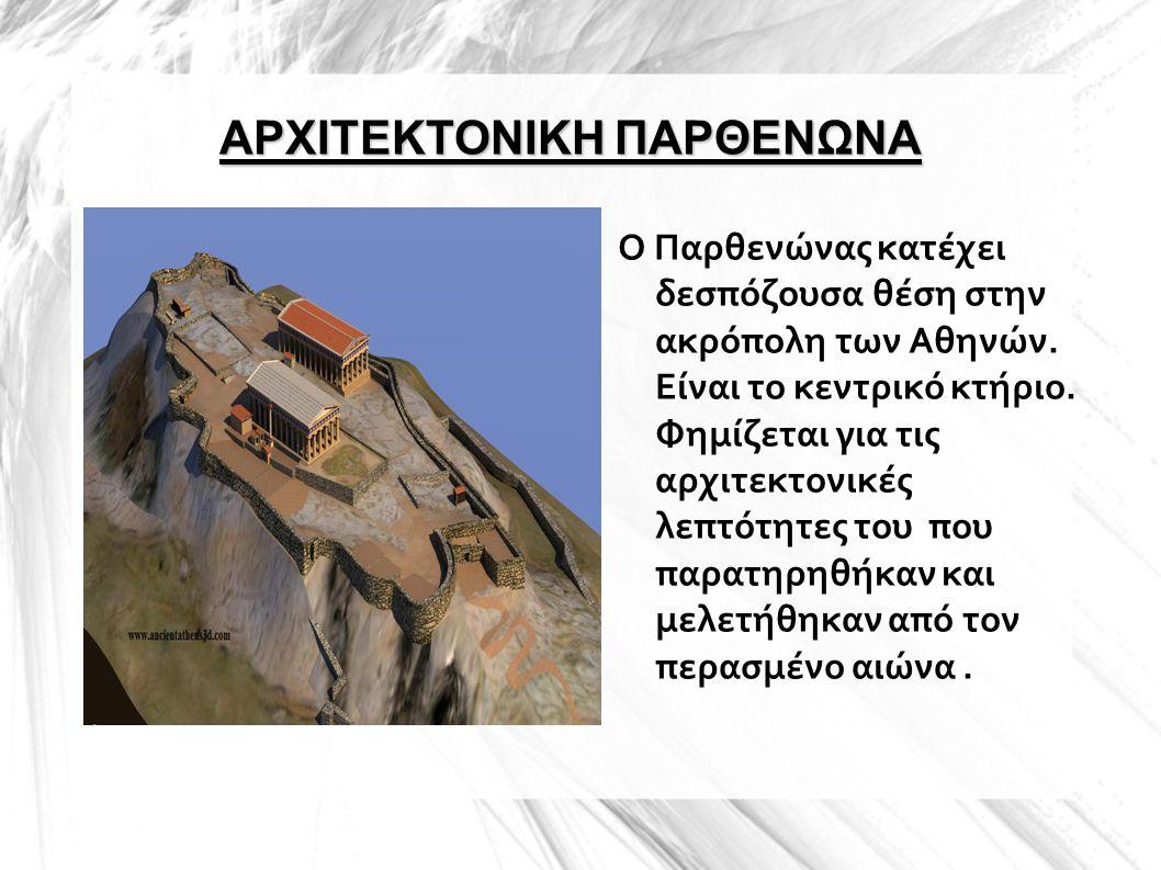 ΑΡΧΙΤΕΚΤΟΝΙΚΗ ΠΑΡΘΕΝΩΝΑ Ο Παρθενώνας κατέχει δεσπόζουσα θέση στην ακρόπολη των Αθηνών. Είναι το κεντρικό κτήριο. Φημίζεται για τις αρχιτεκτονικές λεπτ