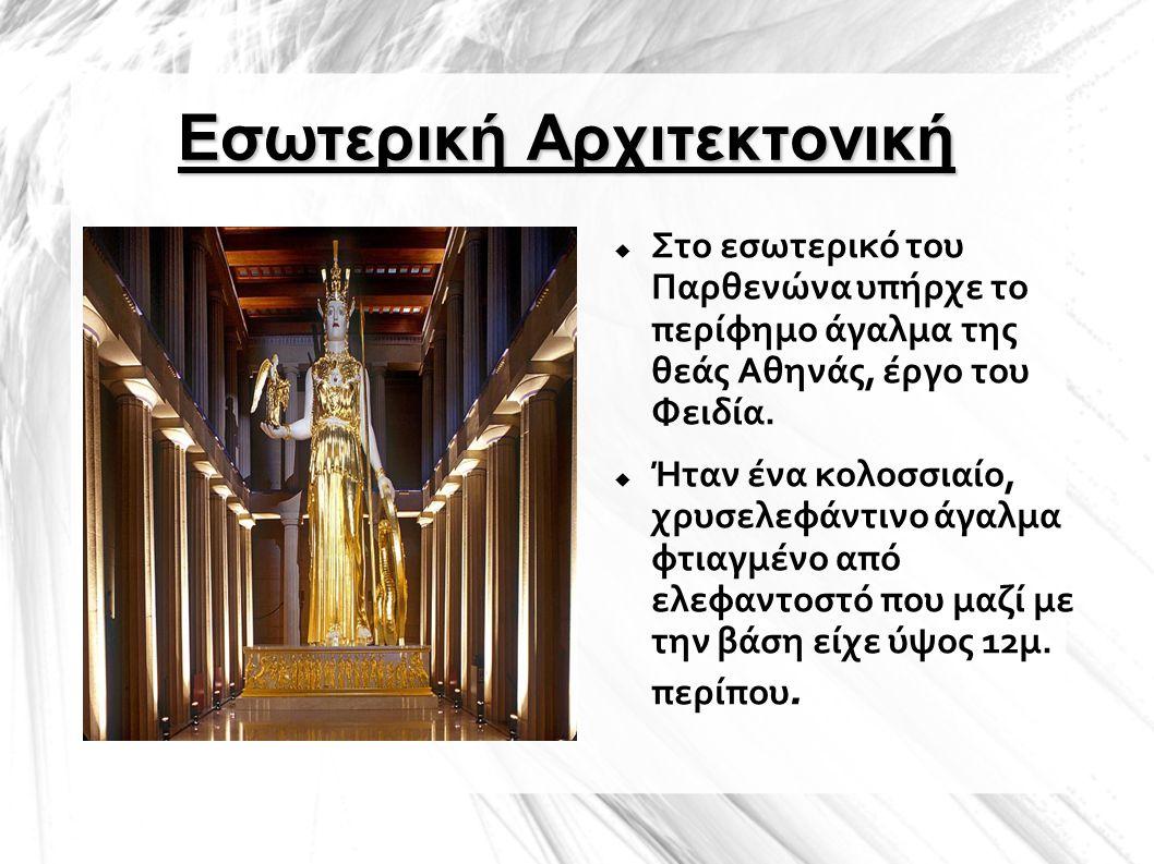 Εσωτερική Αρχιτεκτονική  Στο εσωτερικό του Παρθενώνα υπήρχε το περίφημο άγαλμα της θεάς Αθηνάς, έργο του Φειδία.  Ήταν ένα κολοσσιαίο, χρυσελεφάντιν