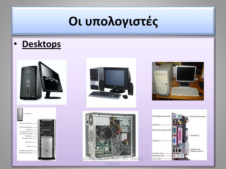 Οι υπολογιστές • Desktops ΣΙΣΙΑΡΙΔΗΣ ΔΗΜΗΤΡΙΟΣ - ΡΟΤ. ΟΜΙΛΟΣ ΚΑΒΑΛΑΣ