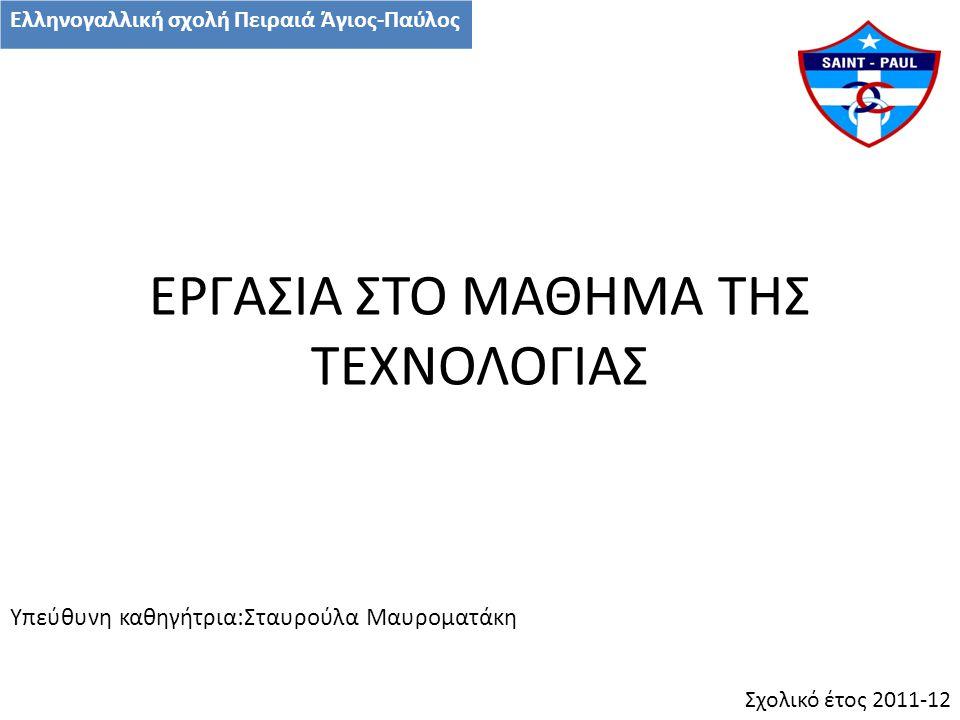 ΕΡΓΑΣΙΑ ΣΤΟ ΜΑΘΗΜΑ ΤΗΣ ΤΕΧΝΟΛΟΓΙΑΣ Υπεύθυνη καθηγήτρια:Σταυρούλα Μαυροματάκη Σχολικό έτος 2011-12 Ελληνογαλλική σχολή Πειραιά Άγιος-Παύλος