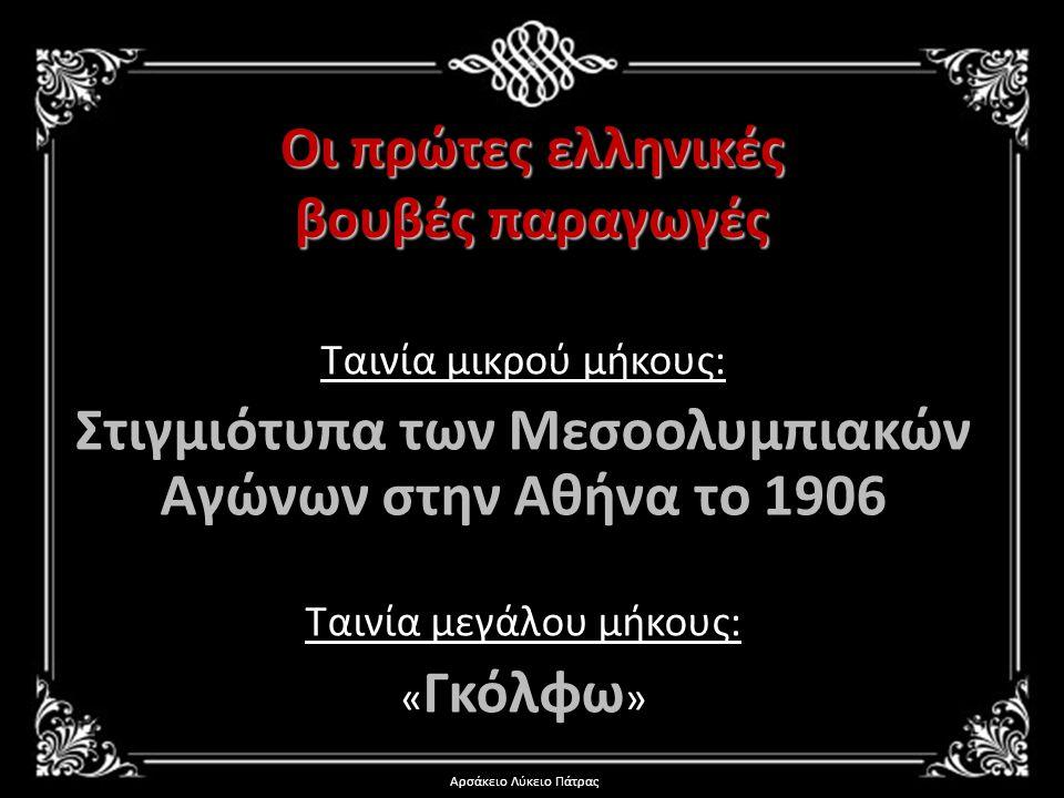 Οι πρώτες ελληνικές βουβές παραγωγές Ταινία μικρού μήκους: Στιγμιότυπα των Μεσοολυμπιακών Αγώνων στην Αθήνα το 1906 Ταινία μεγάλου μήκους: « Γκόλφω »