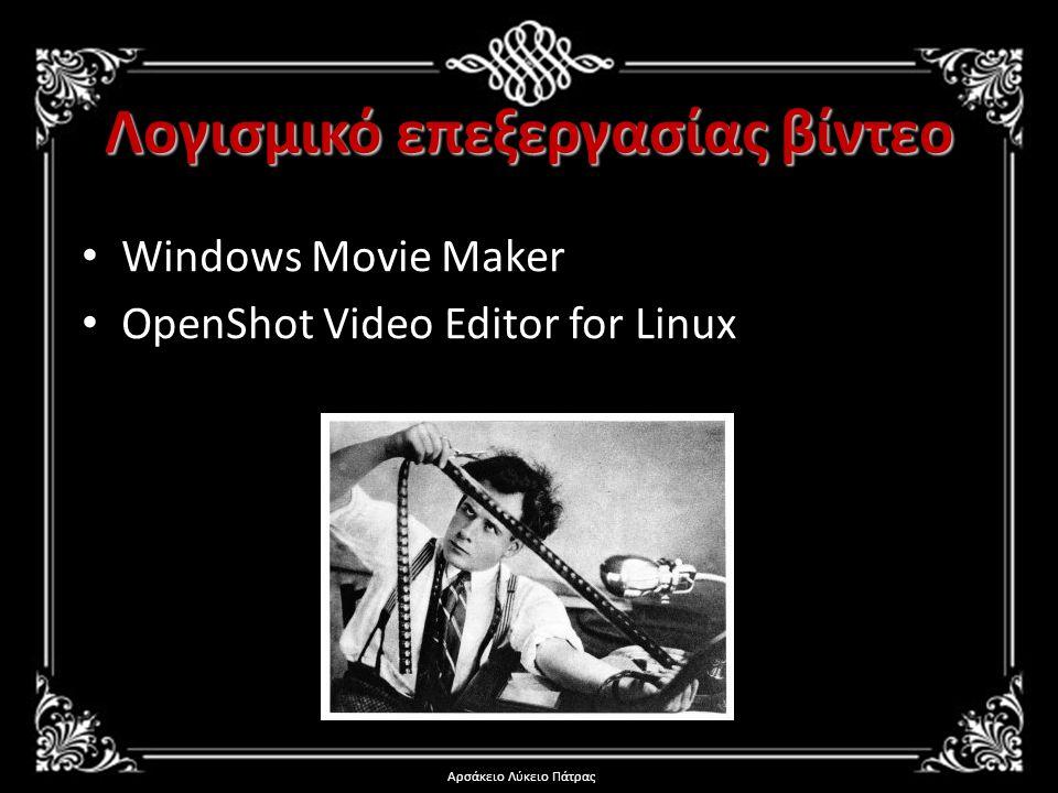 Λογισμικό επεξεργασίας βίντεο • Windows Movie Maker • OpenShot Video Editor for Linux Αρσάκειο Λύκειο Πάτρας