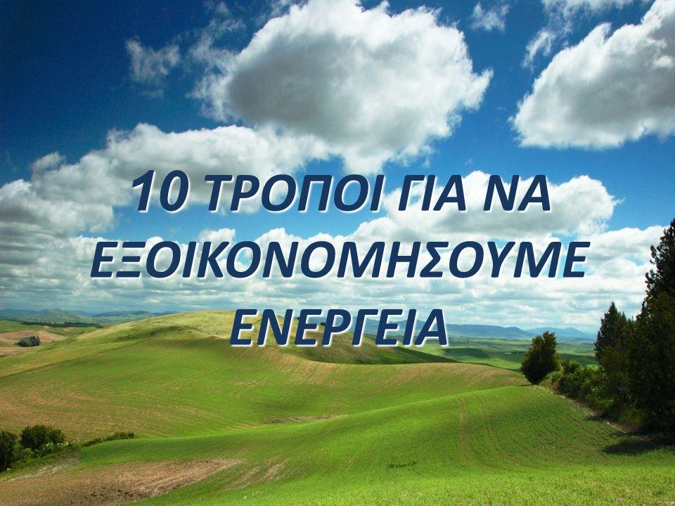 10 ΤΡΟΠΟΙ ΓΙΑ ΝΑ ΕΞΟΙΚΟΝΟΜΗΣΟΥΜΕ ΕΝΕΡΓΕΙΑ