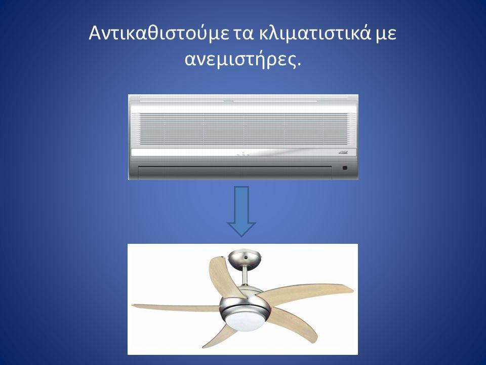 Αντικαθιστούμε τα κλιματιστικά με ανεμιστήρες.
