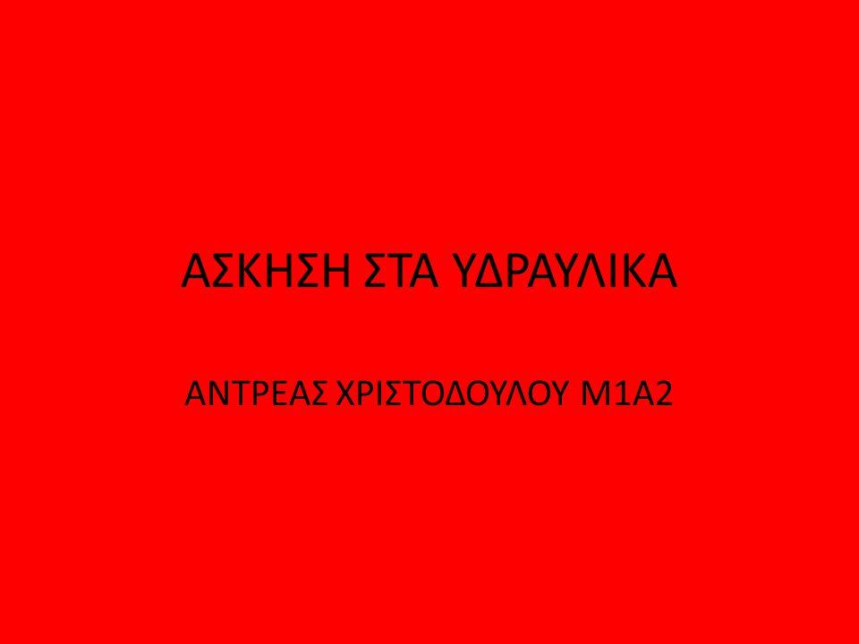 ΑΣΚΗΣΗ ΣΤΑ ΥΔΡΑΥΛΙΚΑ ΑΝΤΡΕΑΣ ΧΡΙΣΤΟΔΟΥΛΟΥ Μ1Α2