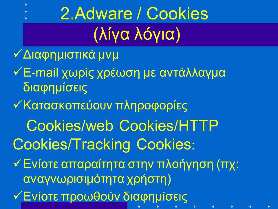 2.Adware / Cookies (λίγα λόγια)  Διαφημιστικά μνμ  E-mail χωρίς χρέωση με αντάλλαγμα διαφημίσεις  Κατασκοπεύουν πληροφορίες Cookies/web Cookies/HTT