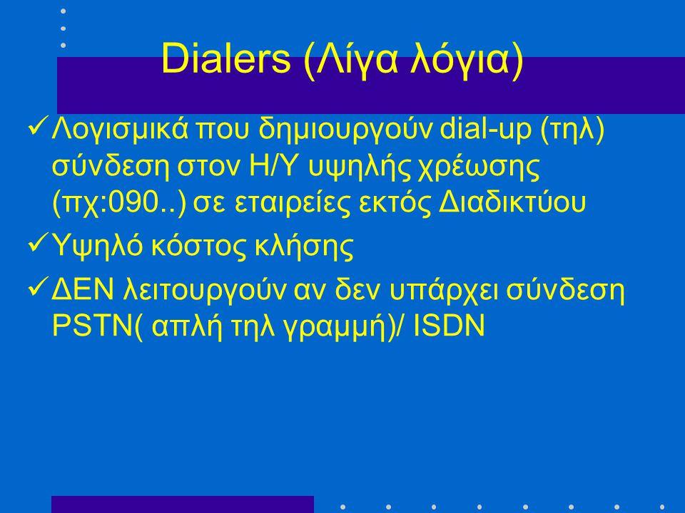 Dialers (Λίγα λόγια)  Λογισμικά που δημιουργούν dial-up (τηλ) σύνδεση στον Η/Υ υψηλής χρέωσης (πχ:090..) σε εταιρείες εκτός Διαδικτύου  Υψηλό κόστος