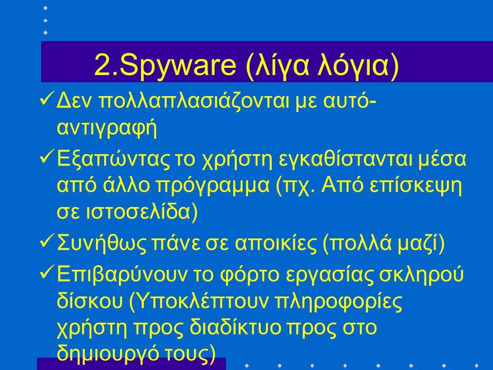 2.Spyware (λίγα λόγια)  Δεν πολλαπλασιάζονται με αυτό- αντιγραφή  Εξαπώντας το χρήστη εγκαθίστανται μέσα από άλλο πρόγραμμα (πχ. Από επίσκεψη σε ιστ