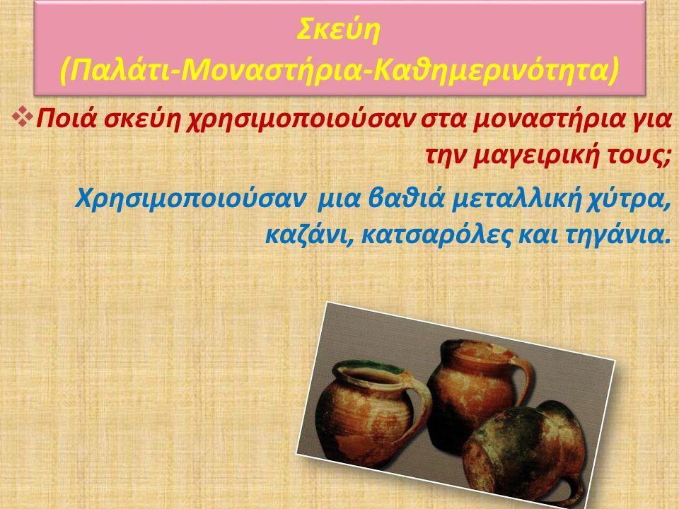  Ποιά σκεύη χρησιμοποιούσαν στα μοναστήρια για την μαγειρική τους; Χρησιμοποιούσαν μια βαθιά μεταλλική χύτρα, καζάνι, κατσαρόλες και τηγάνια. Σκεύη (