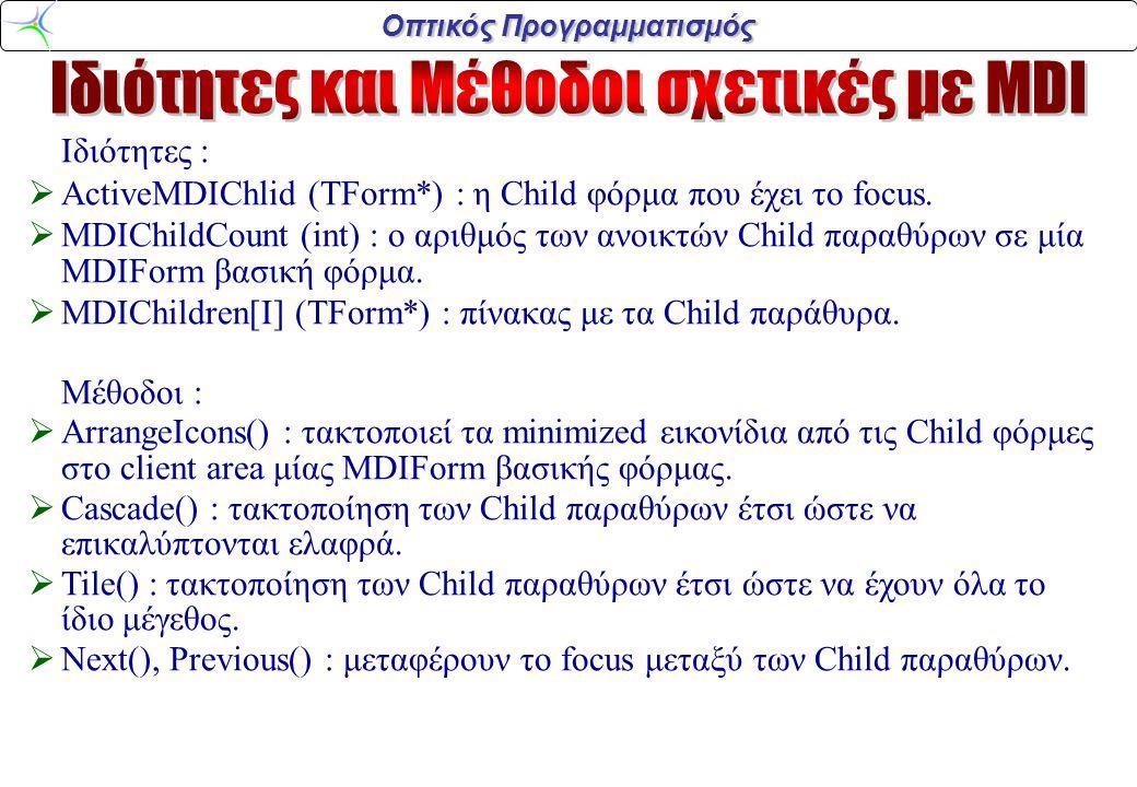 Οπτικός Προγραμματισμός Ιδιότητες :  ActiveMDIChlid (TForm*) : η Child φόρμα που έχει το focus.  MDIChildCount (int) : ο αριθμός των ανοικτών Child
