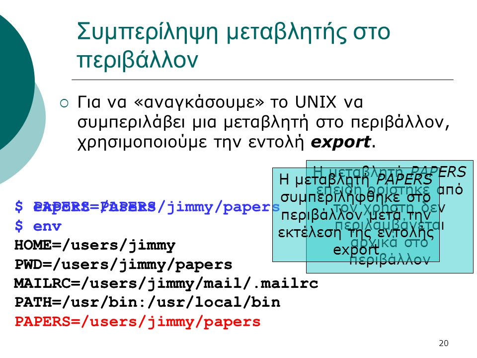 20 $ export PAPERS $ env HOME=/users/jimmy PWD=/users/jimmy/papers MAILRC=/users/jimmy/mail/.mailrc PATH=/usr/bin:/usr/local/bin PAPERS=/users/jimmy/p