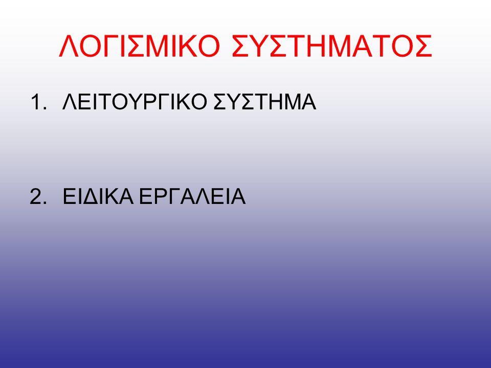ΛΟΓΙΣΜΙΚΟ ΣΥΣΤΗΜΑΤΟΣ 1.ΛΕΙΤΟΥΡΓΙΚΟ ΣΥΣΤΗΜΑ 2.ΕΙΔΙΚΑ ΕΡΓΑΛΕΙΑ