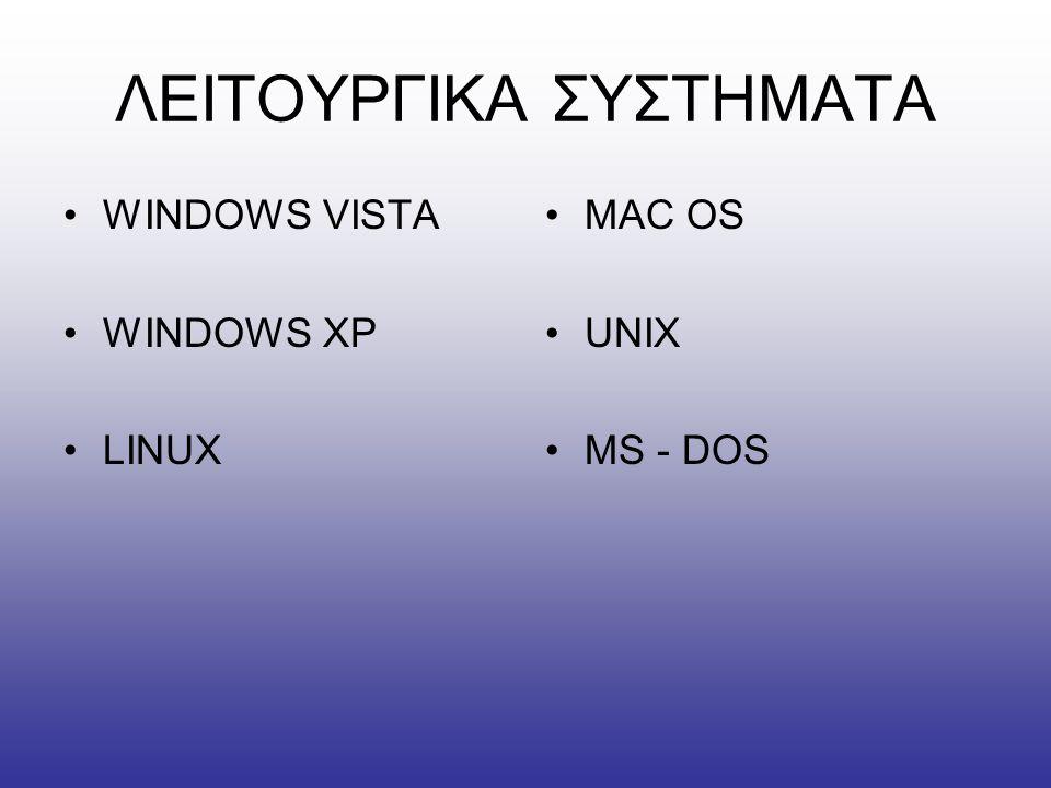ΛΕΙΤΟΥΡΓΙΚΑ ΣΥΣΤΗΜΑΤΑ •WINDOWS VISTA •WINDOWS XP •LINUX •MAC OS •UNIX •MS - DOS