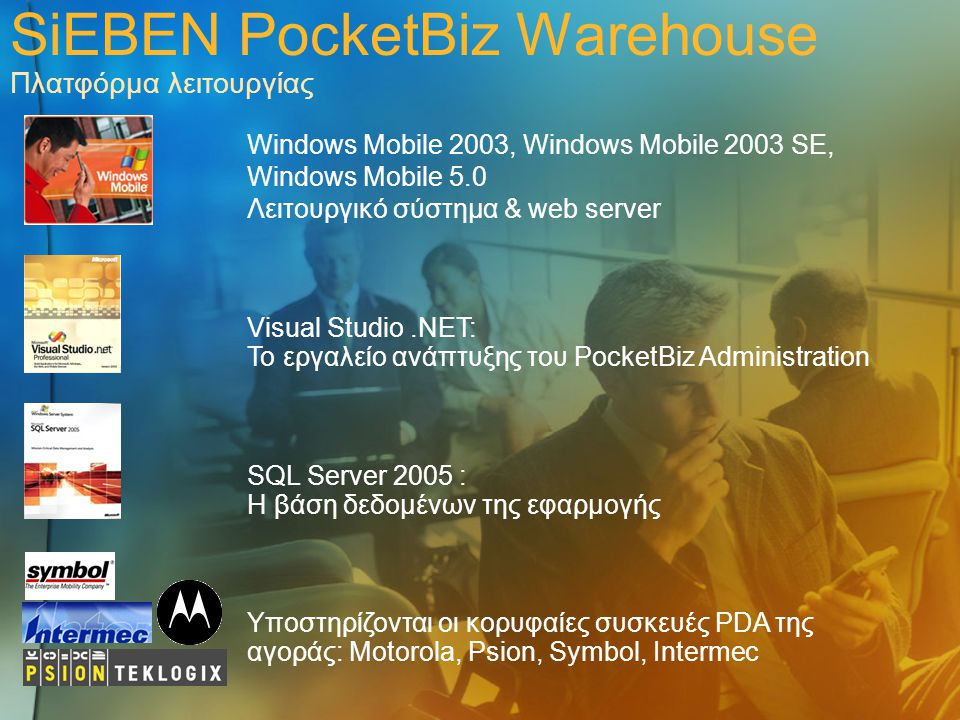 SiEBEN PocketBiz Warehouse Πλατφόρμα λειτουργίας Windows Mobile 2003, Windows Mobile 2003 SE, Windows Mobile 5.0 Λειτουργικό σύστημα & web server Υποσ