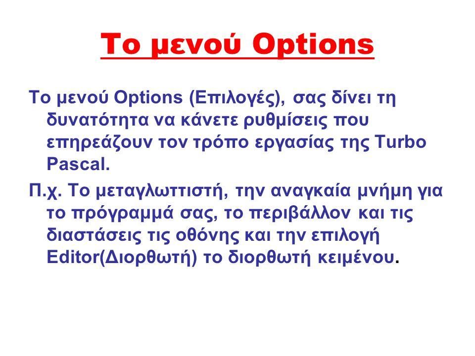 Το μενού Options Το μενού Options (Eπιλογές), σας δίνει τη δυνατότητα να κάνετε ρυθμίσεις που επηρεάζουν τον τρόπο εργασίας της Turbo Pascal. Π.χ. Το