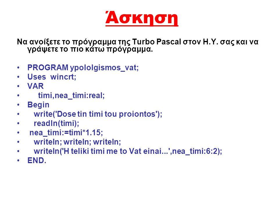 Άσκηση Να ανοίξετε το πρόγραμμα της Turbo Pascal στον Η.Υ. σας και να γράψετε το πιο κάτω πρόγραμμα. •PROGRAM ypololgismos_vat; •Uses wincrt; •VAR • t