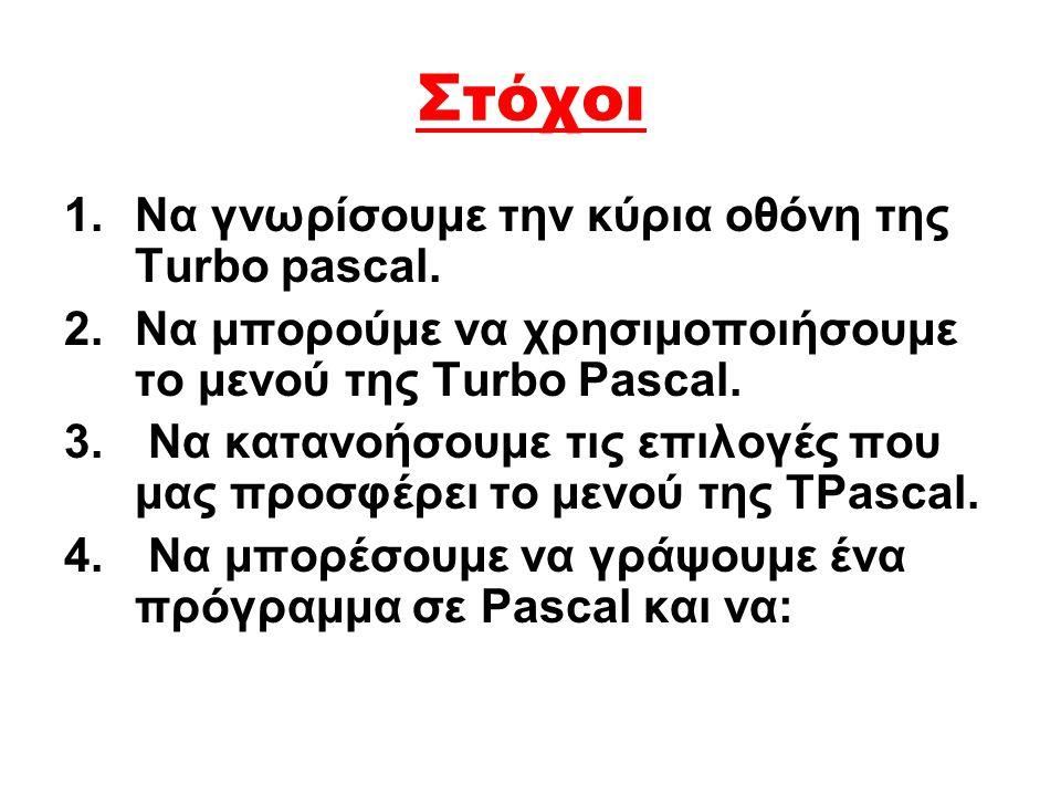 Στόχοι 1.Να γνωρίσουμε την κύρια οθόνη της Turbo pascal. 2.Να μπορούμε να χρησιμοποιήσουμε το μενού της Turbo Pascal. 3. Να κατανοήσουμε τις επιλογές