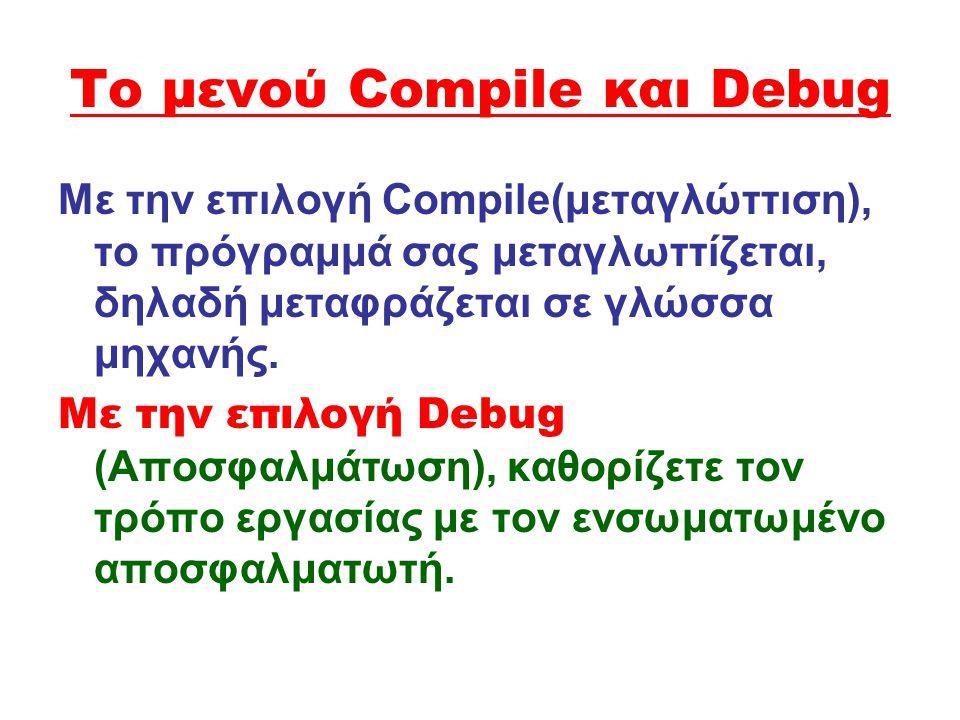 Το μενού Compile και Debug Με την επιλογή Compile(μεταγλώττιση), το πρόγραμμά σας μεταγλωττίζεται, δηλαδή μεταφράζεται σε γλώσσα μηχανής. Με την επιλο