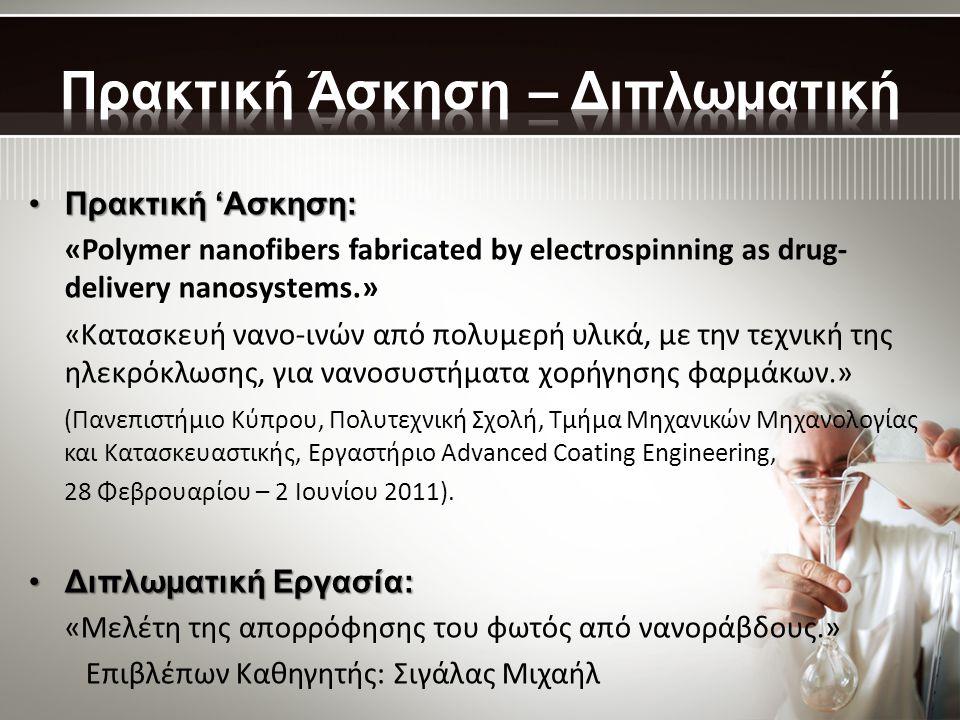•Πρακτική 'Ασκηση: «Polymer nanofibers fabricated by electrospinning as drug- delivery nanosystems.» «Κατασκευή νανο-ινών από πολυμερή υλικά, με την τεχνική της ηλεκρόκλωσης, για νανοσυστήματα χορήγησης φαρμάκων.» (Πανεπιστήμιο Κύπρου, Πολυτεχνική Σχολή, Τμήμα Μηχανικών Μηχανολογίας και Κατασκευαστικής, Εργαστήριο Advanced Coating Engineering, 28 Φεβρουαρίου – 2 Ιουνίου 2011).