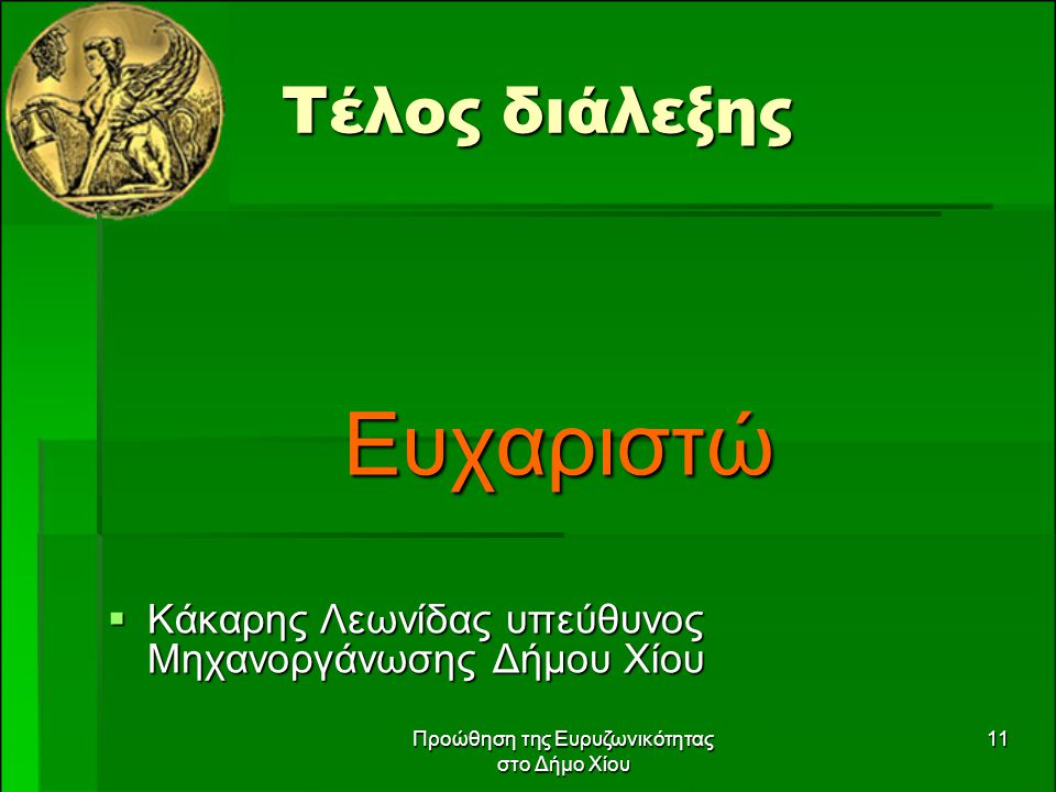 Προώθηση της Ευρυζωνικότητας στο Δήμο Χίου 11 Τέλος διάλεξης Ευχαριστώ  Κάκαρης Λεωνίδας υπεύθυνος Μηχανοργάνωσης Δήμου Χίου