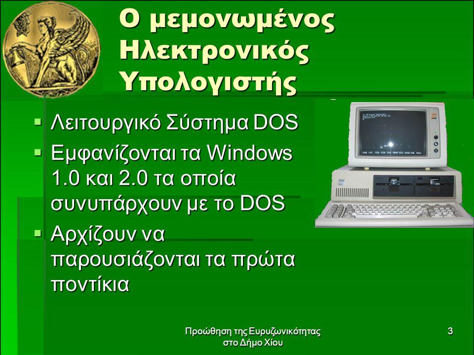 Προώθηση της Ευρυζωνικότητας στο Δήμο Χίου 3 Ο μεμονωμένος Ηλεκτρονικός Υπολογιστής  Λειτουργικό Σύστημα DOS  Εμφανίζονται τα Windows 1.0 και 2.0 τα οποία συνυπάρχουν με το DOS  Αρχίζουν να παρουσιάζονται τα πρώτα ποντίκια