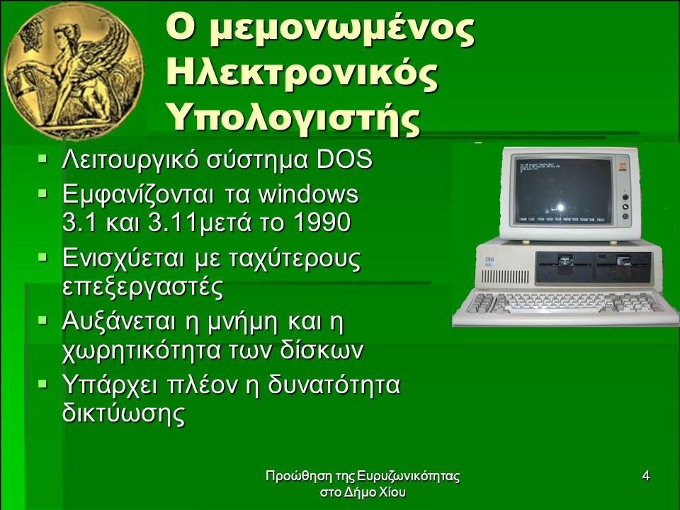 Προώθηση της Ευρυζωνικότητας στο Δήμο Χίου 4 Ο μεμονωμένος Ηλεκτρονικός Υπολογιστής  Λειτουργικό σύστημα DOS  Εμφανίζονται τα windows 3.1 και 3.11μετά το 1990  Ενισχύεται με ταχύτερους επεξεργαστές  Αυξάνεται η μνήμη και η χωρητικότητα των δίσκων  Υπάρχει πλέον η δυνατότητα δικτύωσης