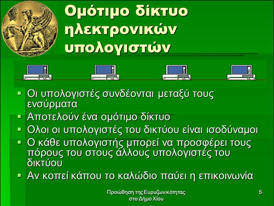Προώθηση της Ευρυζωνικότητας στο Δήμο Χίου 5 Ομότιμο δίκτυο ηλεκτρονικών υπολογιστών  Οι υπολογιστές συνδέονται μεταξύ τους ενσύρματα  Αποτελούν ένα ομότιμο δίκτυο  Ολοι οι υπολογιστές του δικτύου είναι ισοδύναμοι  Ο κάθε υπολογιστής μπορεί να προσφέρει τους πόρους του στους άλλους υπολογιστές του δικτύου  Αν κοπεί κάπου το καλώδιο παύει η επικοινωνία