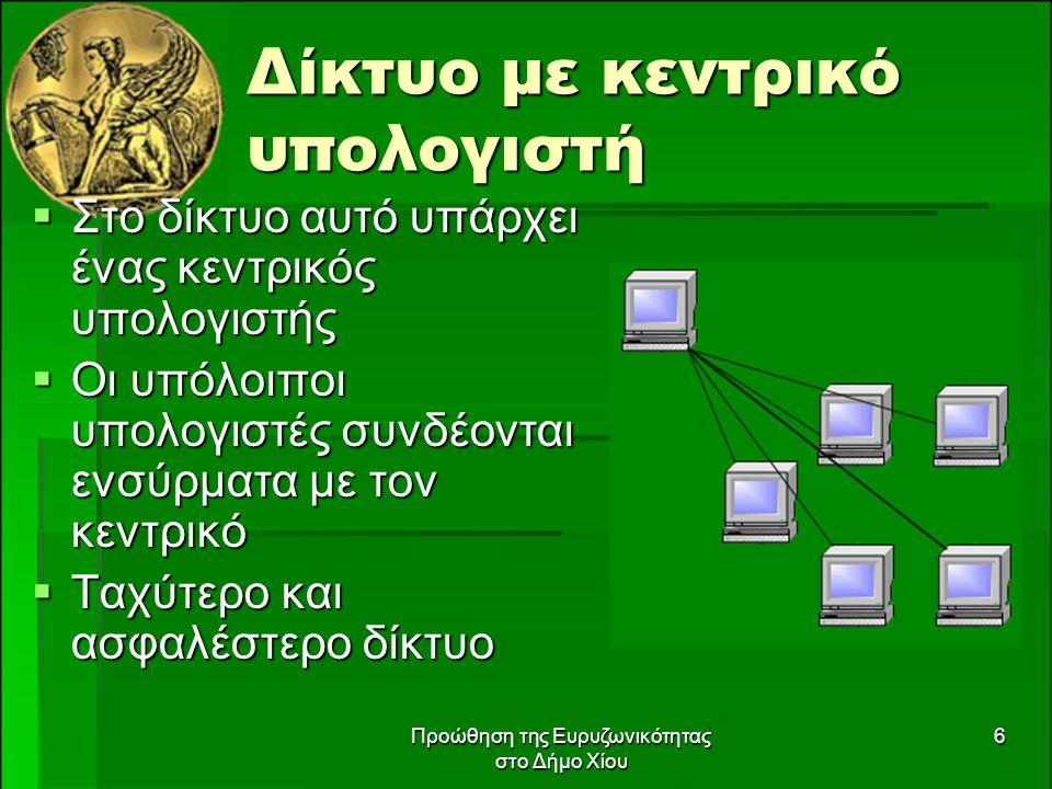 Προώθηση της Ευρυζωνικότητας στο Δήμο Χίου 6 Δίκτυο με κεντρικό υπολογιστή  Στο δίκτυο αυτό υπάρχει ένας κεντρικός υπολογιστής  Οι υπόλοιποι υπολογιστές συνδέονται ενσύρματα με τον κεντρικό  Ταχύτερο και ασφαλέστερο δίκτυο