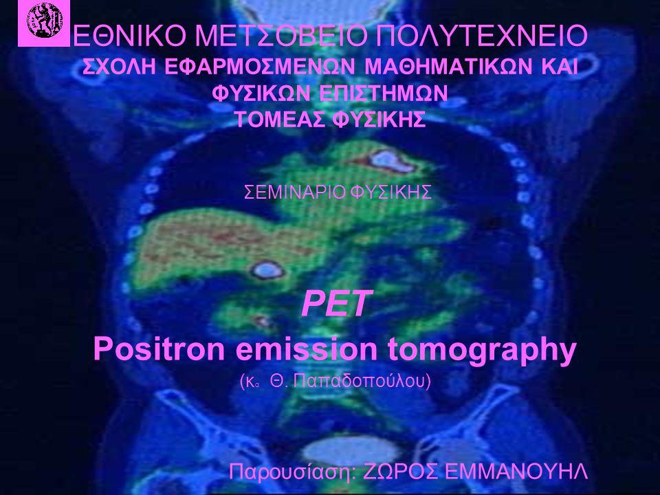 ΕΘΝΙΚΟ ΜΕΤΣΟΒΕΙΟ ΠΟΛΥΤΕΧΝΕΙΟ ΣΧΟΛΗ ΕΦΑΡΜΟΣΜΕΝΩΝ ΜΑΘΗΜΑΤΙΚΩΝ ΚΑΙ ΦΥΣΙΚΩΝ ΕΠΙΣΤΗΜΩΝ ΤΟΜΕΑΣ ΦΥΣΙΚΗΣ ΣΕΜΙΝΑΡΙΟ ΦΥΣΙΚΗΣ PET Positron emission tomography (κ