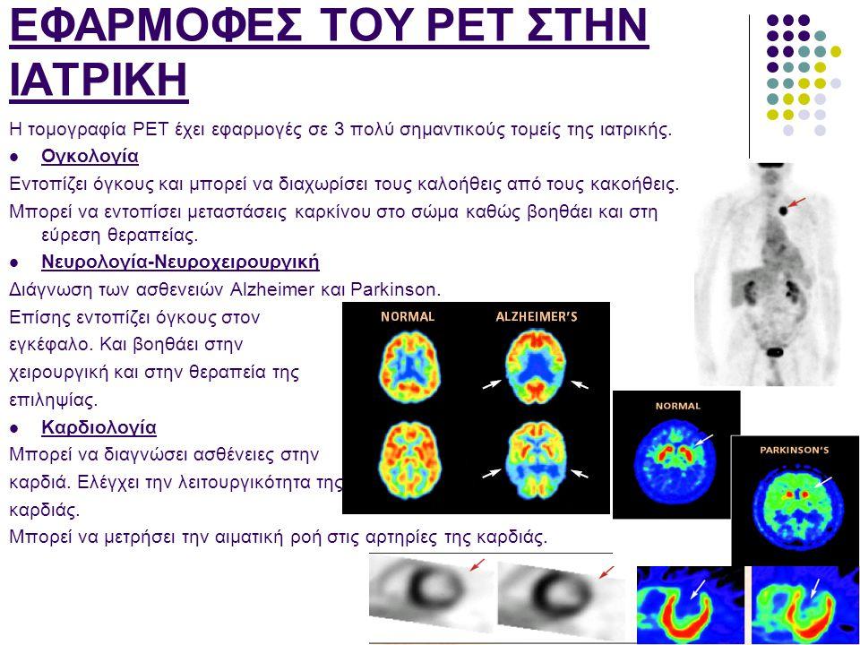 ΕΦΑΡΜΟΦΕΣ ΤΟΥ PET ΣΤΗΝ ΙΑΤΡΙΚΗ Η τομογραφία PET έχει εφαρμογές σε 3 πολύ σημαντικούς τομείς της ιατρικής.  Ογκολογία Εντοπίζει όγκους και μπορεί να δ