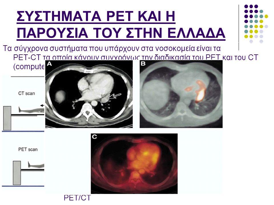 ΣΥΣΤΗΜΑΤΑ PET ΚΑΙ Η ΠΑΡΟΥΣΙΑ ΤΟΥ ΣΤΗΝ ΕΛΛΑΔΑ Τα σύγχρονα συστήματα που υπάρχουν στα νοσοκομεία είναι τα PET-CT τα οποία κάνουν συγχρόνως την διαδικασί