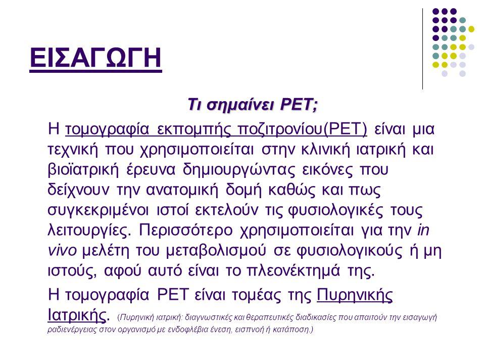 ΕΙΣΑΓΩΓΗ Τι σημαίνει PET; Η τομογραφία εκπομπής ποζιτρονίου(PET) είναι μια τεχνική που χρησιμοποιείται στην κλινική ιατρική και βιοϊατρική έρευνα δημι