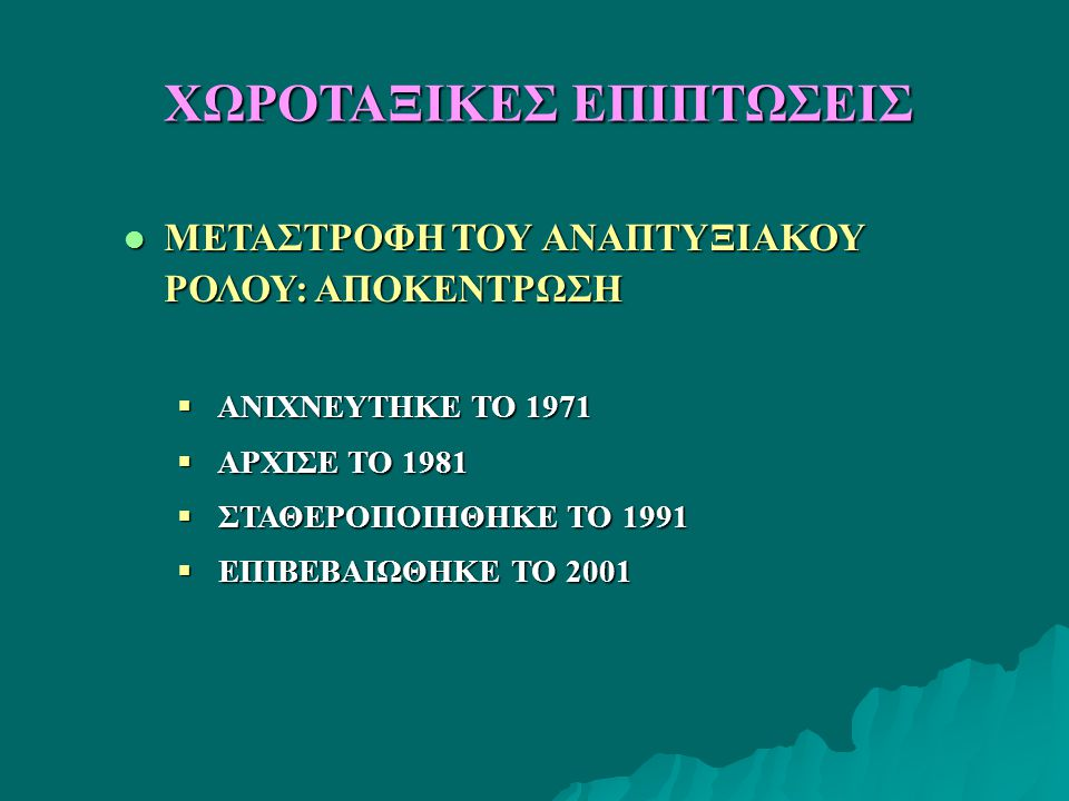 l ΜΕΤΑΣΤΡΟΦΗ ΤΟΥ ΑΝΑΠΤΥΞΙΑΚΟΥ ΡΟΛΟΥ: ΑΠΟΚΕΝΤΡΩΣΗ  ΑΝΙΧΝΕΥΤΗΚΕ ΤΟ 1971  ΑΡΧΙΣΕ ΤΟ 1981  ΣΤΑΘΕΡΟΠΟΙΗΘΗΚΕ ΤΟ 1991  ΕΠΙΒΕΒΑΙΩΘΗΚΕ ΤΟ 2001 ΧΩΡΟΤΑΞΙΚΕΣ ΕΠΙΠΤΩΣΕΙΣ
