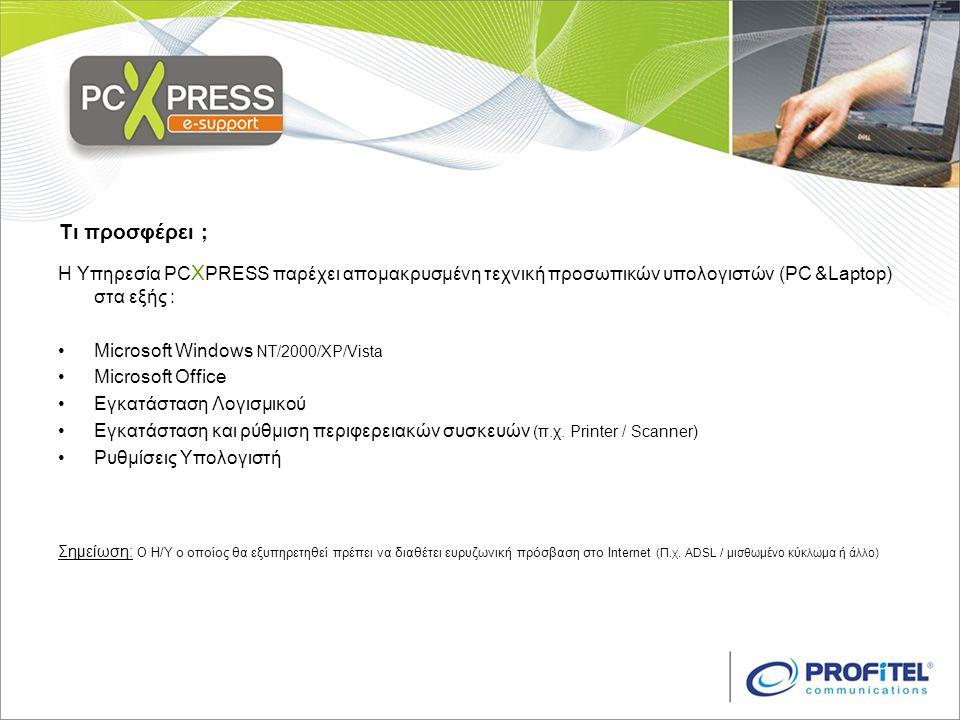 Τι προσφέρει ; Η Υπηρεσία PC X PRESS παρέχει απομακρυσμένη τεχνική προσωπικών υπολογιστών (PC &Laptop) στα εξής : •Microsoft Windows NT/2000/XP/Vista •Microsoft Office •Εγκατάσταση Λογισμικού •Εγκατάσταση και ρύθμιση περιφερειακών συσκευών (π.χ.