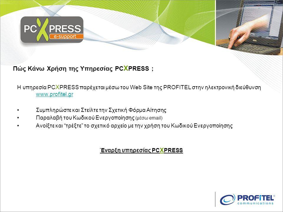 Πώς Κάνω Χρήση της Υπηρεσίας PC X PRESS ; Η υπηρεσία PC X PRESS παρέχεται μέσω του Web Site της PROFITEL στην ηλεκτρονική διεύθυνση www.profitel.gr www.profitel.gr •Συμπληρώστε και Στείλτε την Σχετική Φόρμα Αίτησης •Παραλαβή του Κωδικού Ενεργοποίησης (μέσω email) •Ανοίξτε και τρέξτε το σχετικό αρχείο με την χρήση του Κωδικού Ενεργοποίησης Έναρξη υπηρεσίας PC X PRESS