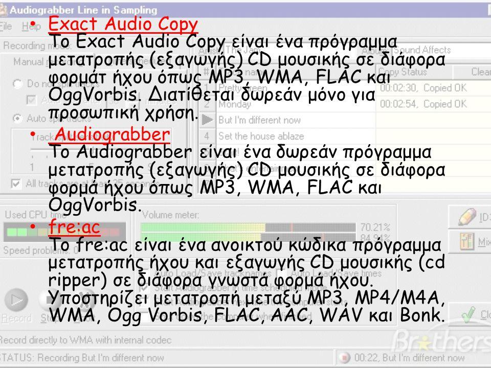 • Exact Audio Copy Το Exact Audio Copy είναι ένα πρόγραμμα μετατροπής (εξαγωγής) CD μουσικής σε διάφορα φορμάτ ήχου όπως MP3, WMA, FLAC και OggVorbis.