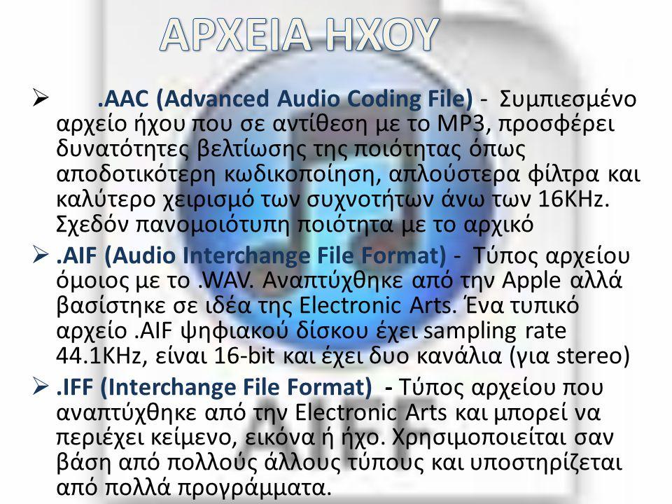 .AAC (Advanced Audio Coding File) - Συμπιεσμένο αρχείο ήχου που σε αντίθεση με το MP3, προσφέρει δυνατότητες βελτίωσης της ποιότητας όπως αποδοτικότε