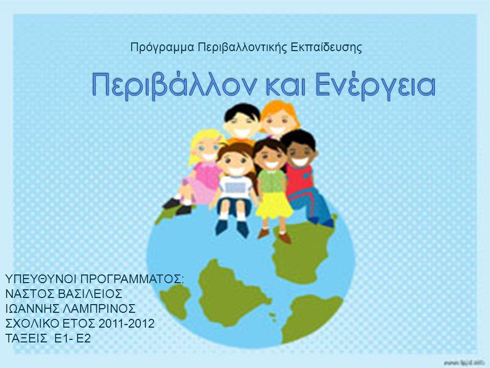 Πρόγραμμα Περιβαλλοντικής Εκπαίδευσης ΥΠΕΥΘΥΝΟΙ ΠΡΟΓΡΑΜΜΑΤΟΣ: ΝΑΣΤΟΣ ΒΑΣΙΛΕΙΟΣ ΙΩΑΝΝΗΣ ΛΑΜΠΡΙΝΟΣ ΣΧΟΛΙΚΟ ΕΤΟΣ 2011-2012 ΤΑΞΕΙΣ Ε1- Ε2
