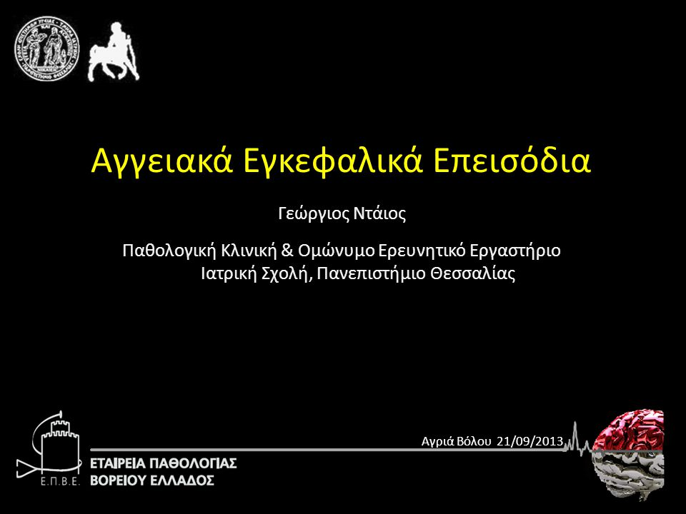 Γεώργιος Ντάιος Παθολογική Κλινική & Ομώνυμο Ερευνητικό Εργαστήριο Ιατρική Σχολή, Πανεπιστήμιο Θεσσαλίας Αγγειακά Εγκεφαλικά Επεισόδια Αγριά Βόλου 21/09/2013