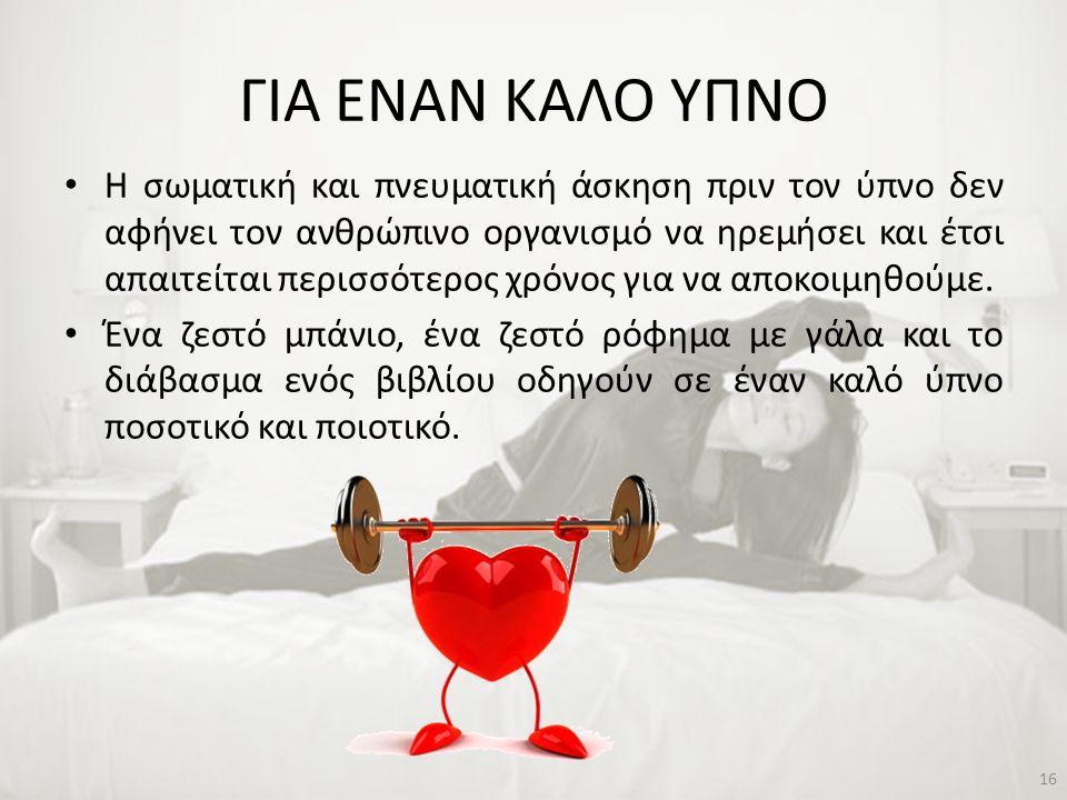 ΓΙΑ ΕΝΑΝ ΚΑΛΟ ΥΠΝΟ • Η σωματική και πνευματική άσκηση πριν τον ύπνο δεν αφήνει τον ανθρώπινο οργανισμό να ηρεμήσει και έτσι απαιτείται περισσότερος χρ