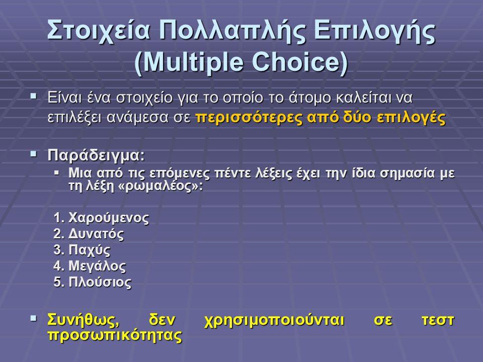 Στοιχεία Πολλαπλής Επιλογής (Multiple Choice)  Είναι ένα στοιχείο για το οποίο το άτομο καλείται να επιλέξει ανάμεσα σε περισσότερες από δύο επιλογές  Παράδειγμα:  Μια από τις επόμενες πέντε λέξεις έχει την ίδια σημασία με τη λέξη «ρωμαλέος»: 1.Χαρούμενος 2.Δυνατός 3.Παχύς 4.Μεγάλος 5.Πλούσιος  Συνήθως, δεν χρησιμοποιούνται σε τεστ προσωπικότητας