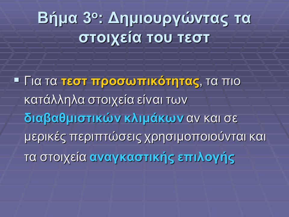 Βήμα 3 ο : Δημιουργώντας τα στοιχεία του τεστ  Για τα τεστ προσωπικότητας, τα πιο κατάλληλα στοιχεία είναι των διαβαθμιστικών κλιμάκων αν και σε μερικές περιπτώσεις χρησιμοποιούνται και τα στοιχεία αναγκαστικής επιλογής