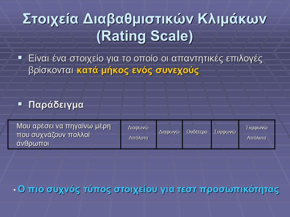 Στοιχεία Διαβαθμιστικών Κλιμάκων (Rating Scale)  Είναι ένα στοιχείο για το οποίο οι απαντητικές επιλογές βρίσκονται κατά μήκος ενός συνεχούς  Παράδειγμα Μου αρέσει να πηγαίνω μέρη που συχνάζουν πολλοί άνθρωποι ΔιαφωνώΑπόλυταΔιαφωνώΟυδέτεροΣυμφωνώΣυμφωνώΑπόλυτα Ο πιο συχνός τύπος στοιχείου για τεστ προσωπικότητας • Ο πιο συχνός τύπος στοιχείου για τεστ προσωπικότητας