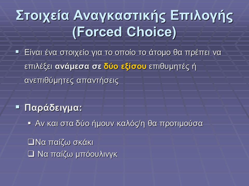 Στοιχεία Αναγκαστικής Επιλογής (Forced Choice)  Είναι ένα στοιχείο για το οποίο το άτομο θα πρέπει να επιλέξει ανάμεσα σε δύο εξίσου επιθυμητές ή ανεπιθύμητες απαντήσεις  Παράδειγμα:  Αν και στα δύο ήμουν καλός/η θα προτιμούσα  Να παίζω σκάκι  Να παίζω μπόουλινγκ