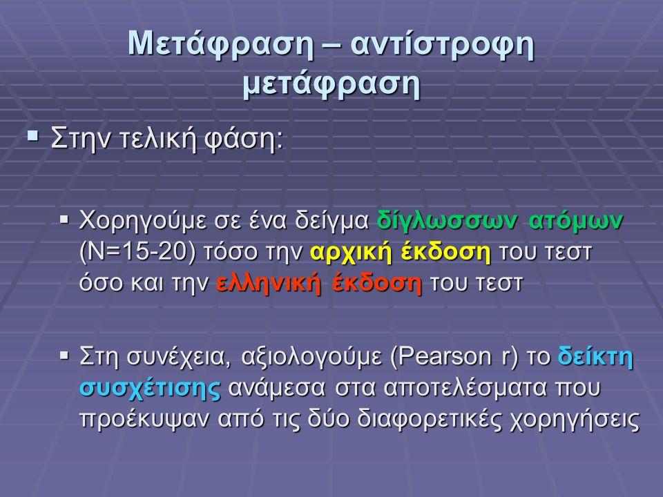 Μετάφραση – αντίστροφη μετάφραση  Στην τελική φάση:  Χορηγούμε σε ένα δείγμα δίγλωσσων ατόμων (Ν=15-20) τόσο την αρχική έκδοση του τεστ όσο και την ελληνική έκδοση του τεστ  Στη συνέχεια, αξιολογούμε (Pearson r) το δείκτη συσχέτισης ανάμεσα στα αποτελέσματα που προέκυψαν από τις δύο διαφορετικές χορηγήσεις
