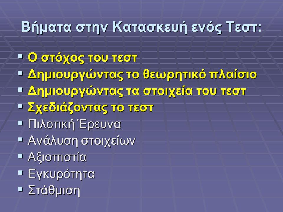Βήματα στην Κατασκευή ενός Τεστ:  Ο στόχος του τεστ  Δημιουργώντας το θεωρητικό πλαίσιο  Δημιουργώντας τα στοιχεία του τεστ  Σχεδιάζοντας το τεστ  Πιλοτική Έρευνα  Ανάλυση στοιχείων  Αξιοπιστία  Εγκυρότητα  Στάθμιση