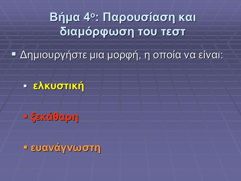 Βήμα 4 ο : Παρουσίαση και διαμόρφωση του τεστ  Δημιουργήστε μια μορφή, η οποία να είναι:  ελκυστική  ξεκάθαρη  ευανάγνωστη