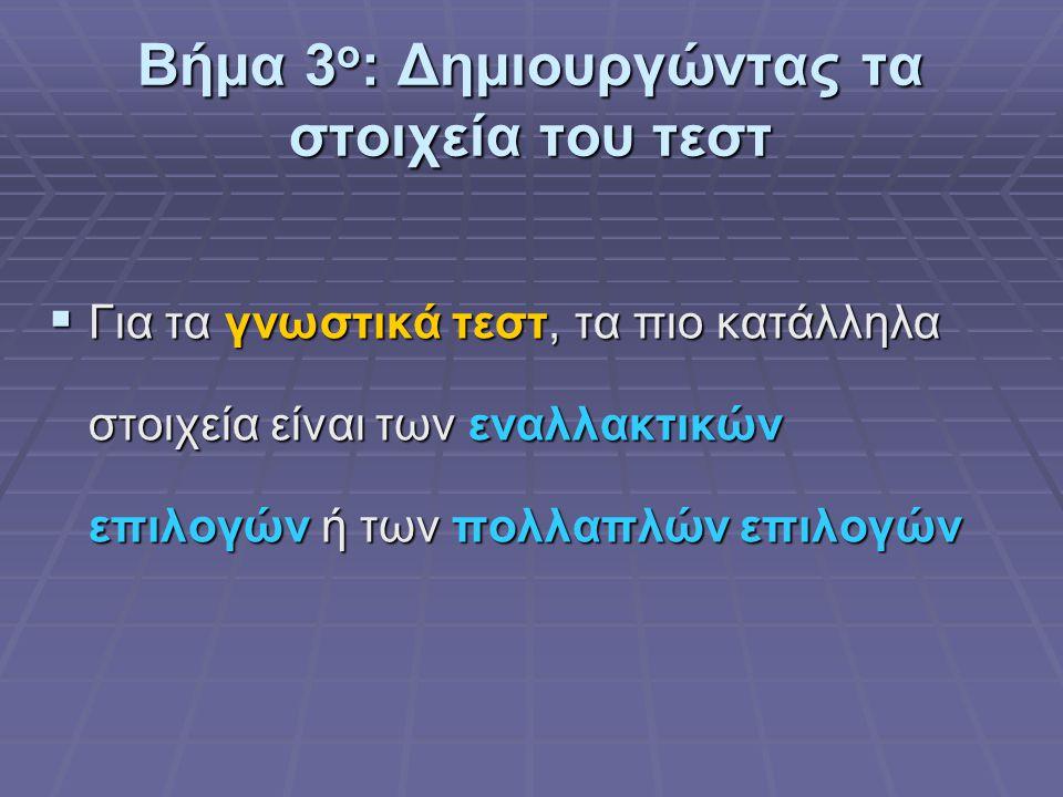 Βήμα 3 ο : Δημιουργώντας τα στοιχεία του τεστ  Για τα γνωστικά τεστ, τα πιο κατάλληλα στοιχεία είναι των εναλλακτικών επιλογών ή των πολλαπλών επιλογών