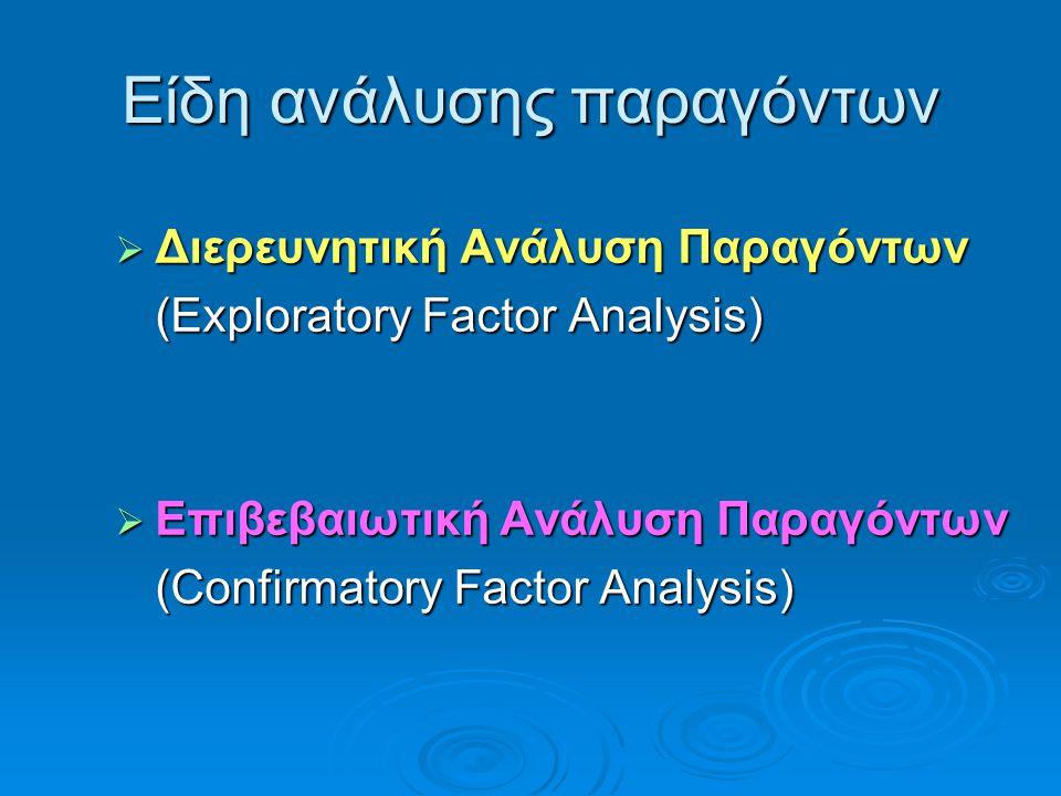 Είδη ανάλυσης παραγόντων  Διερευνητική Ανάλυση Παραγόντων (Exploratory Factor Analysis)  Επιβεβαιωτική Ανάλυση Παραγόντων (Confirmatory Factor Analy