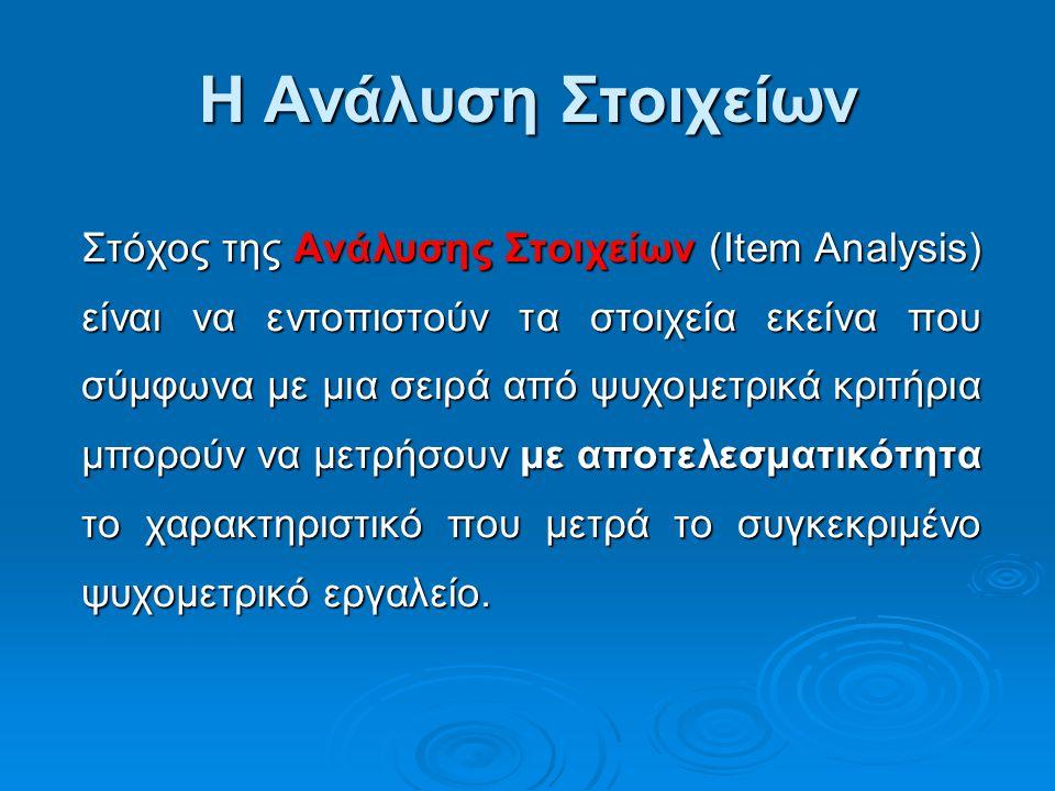 Η Ανάλυση Στοιχείων Στόχος της Ανάλυσης Στοιχείων (Item Analysis) είναι να εντοπιστούν τα στοιχεία εκείνα που σύμφωνα με μια σειρά από ψυχομετρικά κρι